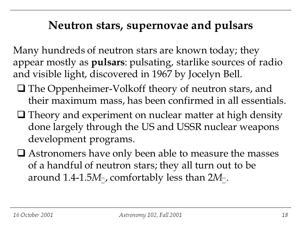 16 October 2001Astronomy 102, Fall 200118 Neutron stars, supernovae and pulsars Many hundreds of neutron stars are known today; they appear mostly as pulsars : pulsating, starlike sources of radio and visible light, discovered in 1967 by Jocelyn Bell.
