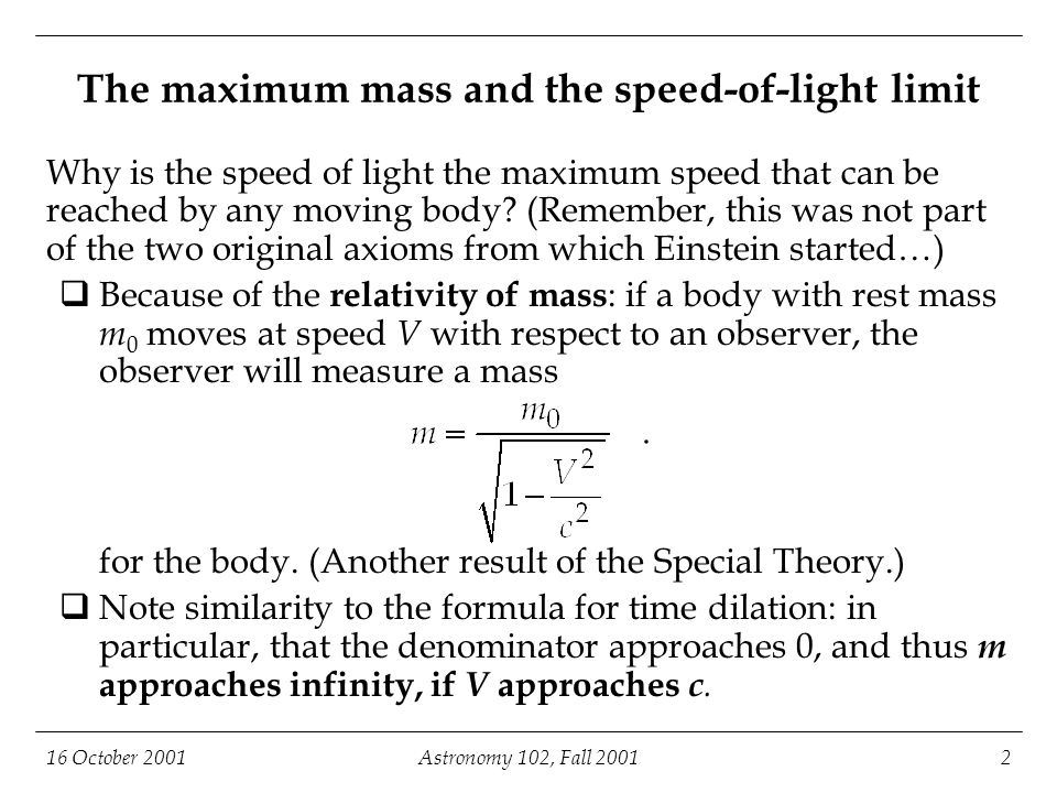 16 October 2001Astronomy 102, Fall 20013 The maximum mass and the speed-of-light limit (continued) So, suppose you have a body moving at very nearly the speed of light, and you want it to exceed the speed of light.