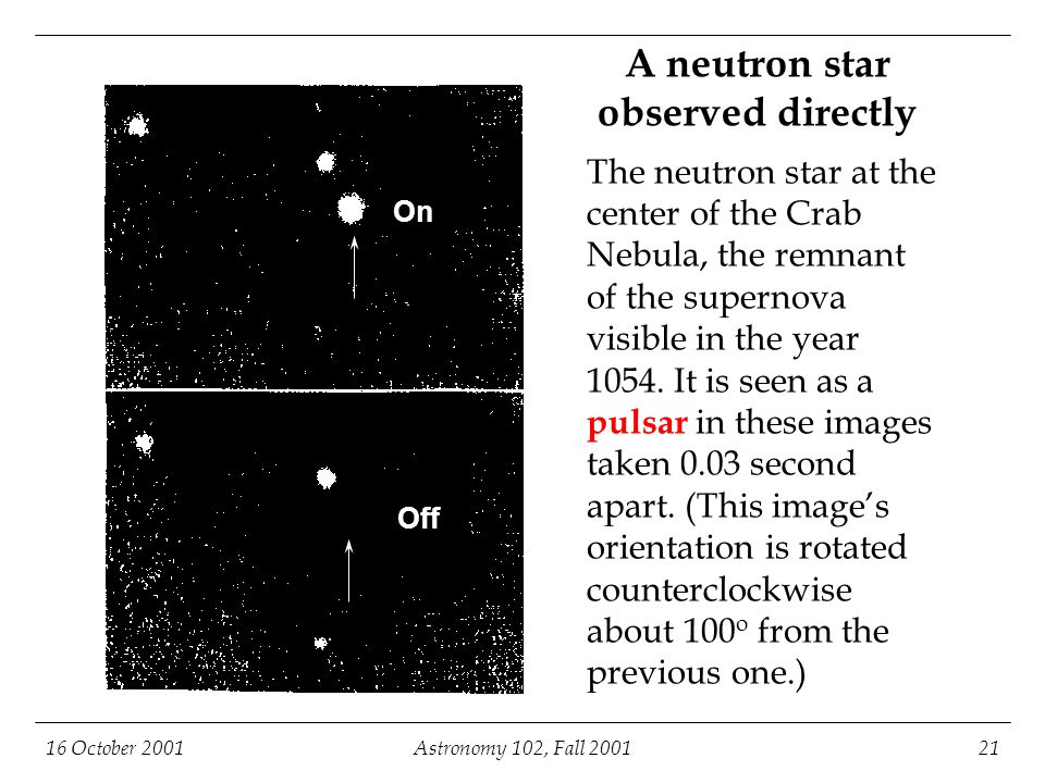 16 October 2001Astronomy 102, Fall 200121 A neutron star observed directly The neutron star at the center of the Crab Nebula, the remnant of the supernova visible in the year 1054.