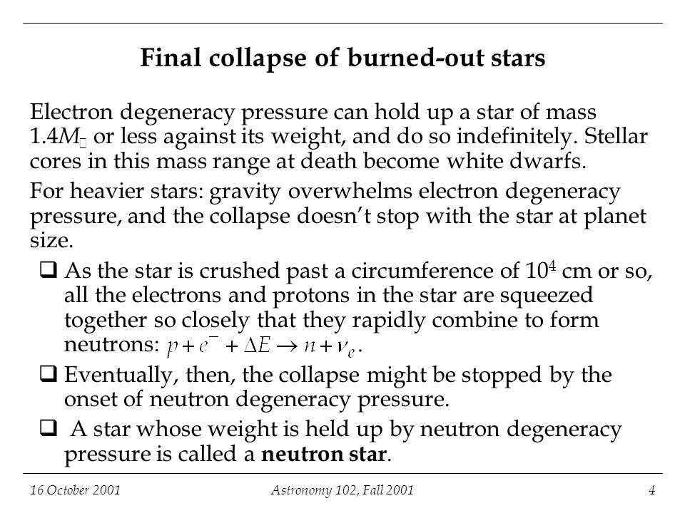 16 October 2001Astronomy 102, Fall 20014 Final collapse of burned-out stars Electron degeneracy pressure can hold up a star of mass 1.4 M  or less against its weight, and do so indefinitely.