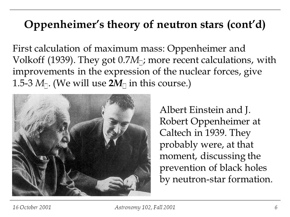 16 October 2001Astronomy 102, Fall 20017 Circumference of Rochester (outer loop) Maximum mass 2 M  Oppenheimer's theory of neutron stars (cont'd) Updated calculation using 1990s-vintage inputs for the strong nuclear force; otherwise the same as Oppenheimer and Volkoff.