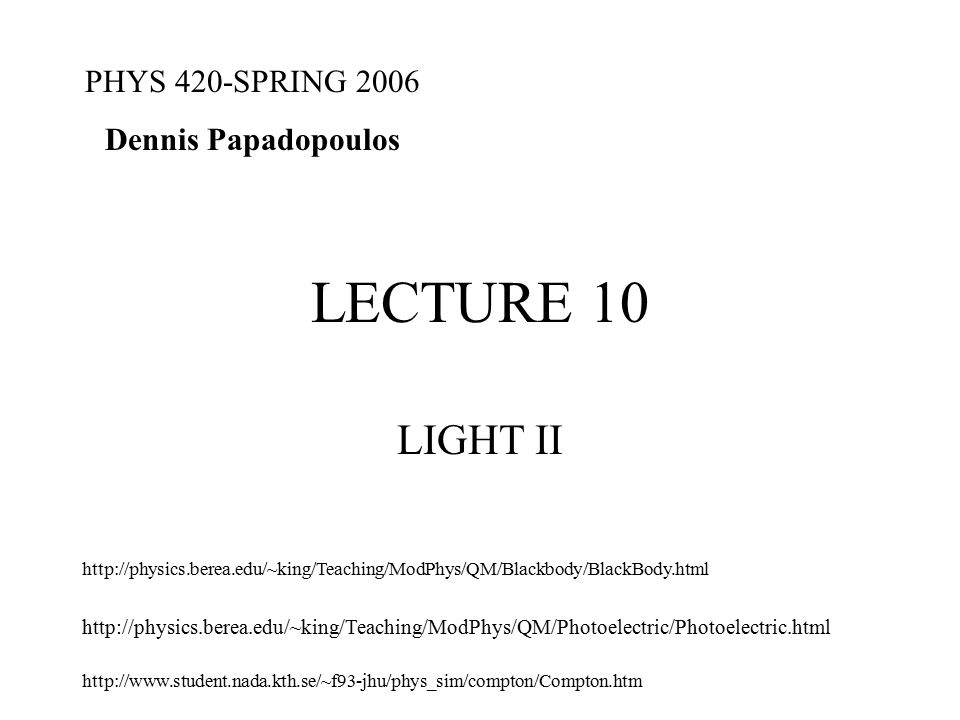 LECTURE 10 LIGHT II PHYS 420-SPRING 2006 Dennis Papadopoulos http://physics.berea.edu/~king/Teaching/ModPhys/QM/Photoelectric/Photoelectric.html http://physics.berea.edu/~king/Teaching/ModPhys/QM/Blackbody/BlackBody.html http://www.student.nada.kth.se/~f93-jhu/phys_sim/compton/Compton.htm
