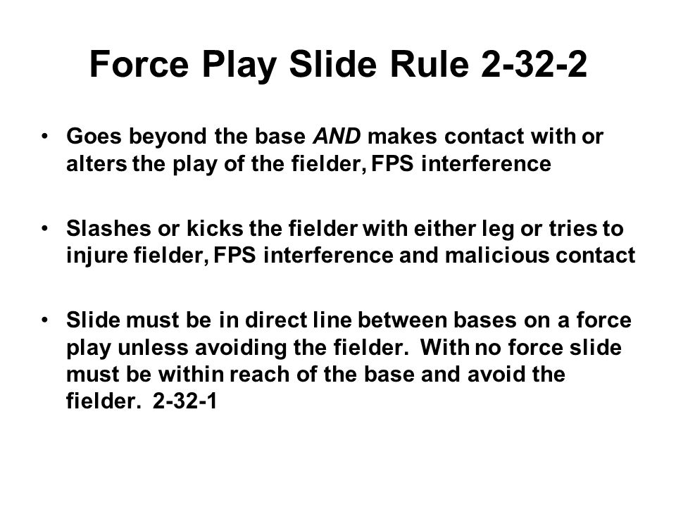 Force Play Slide Rule 2-32-2 Goes beyond the base AND makes contact with or alters the play of the fielder, FPS interference Slashes or kicks the fielder with either leg or tries to injure fielder, FPS interference and malicious contact Slide must be in direct line between bases on a force play unless avoiding the fielder.