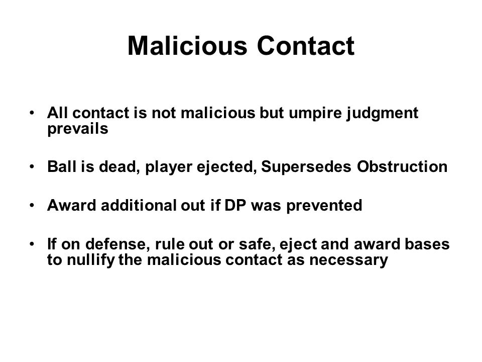 Malicious Contact All contact is not malicious but umpire judgment prevails Ball is dead, player ejected, Supersedes Obstruction Award additional out if DP was prevented If on defense, rule out or safe, eject and award bases to nullify the malicious contact as necessary