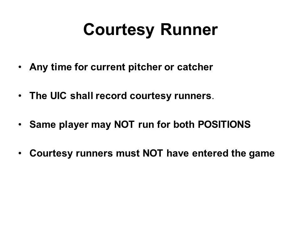 Courtesy Runner Any time for current pitcher or catcher The UIC shall record courtesy runners.