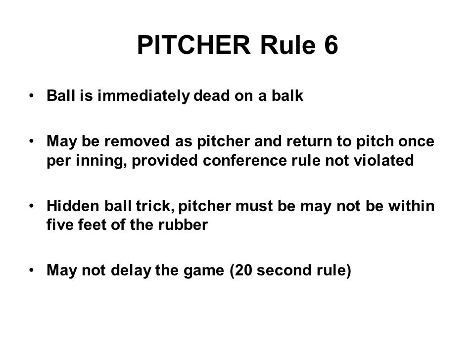 PITCHER Rule 6 Ball is immediately dead on a balk May be removed as pitcher and return to pitch once per inning, provided conference rule not violated Hidden ball trick, pitcher must be may not be within five feet of the rubber May not delay the game (20 second rule)