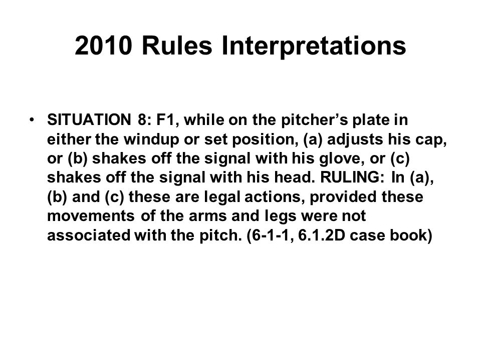 2010 Rules Interpretations SITUATION 8: F1, while on the pitcher's plate in either the windup or set position, (a) adjusts his cap, or (b) shakes off the signal with his glove, or (c) shakes off the signal with his head.