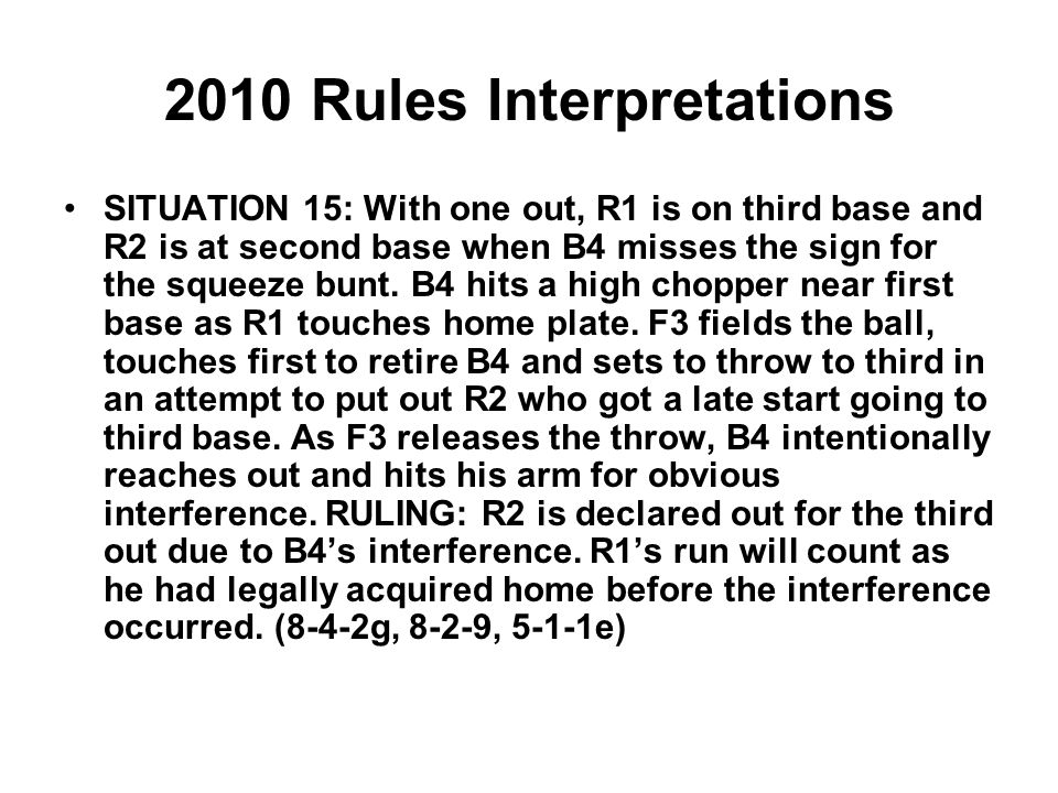 2010 Rules Interpretations SITUATION 15: With one out, R1 is on third base and R2 is at second base when B4 misses the sign for the squeeze bunt.