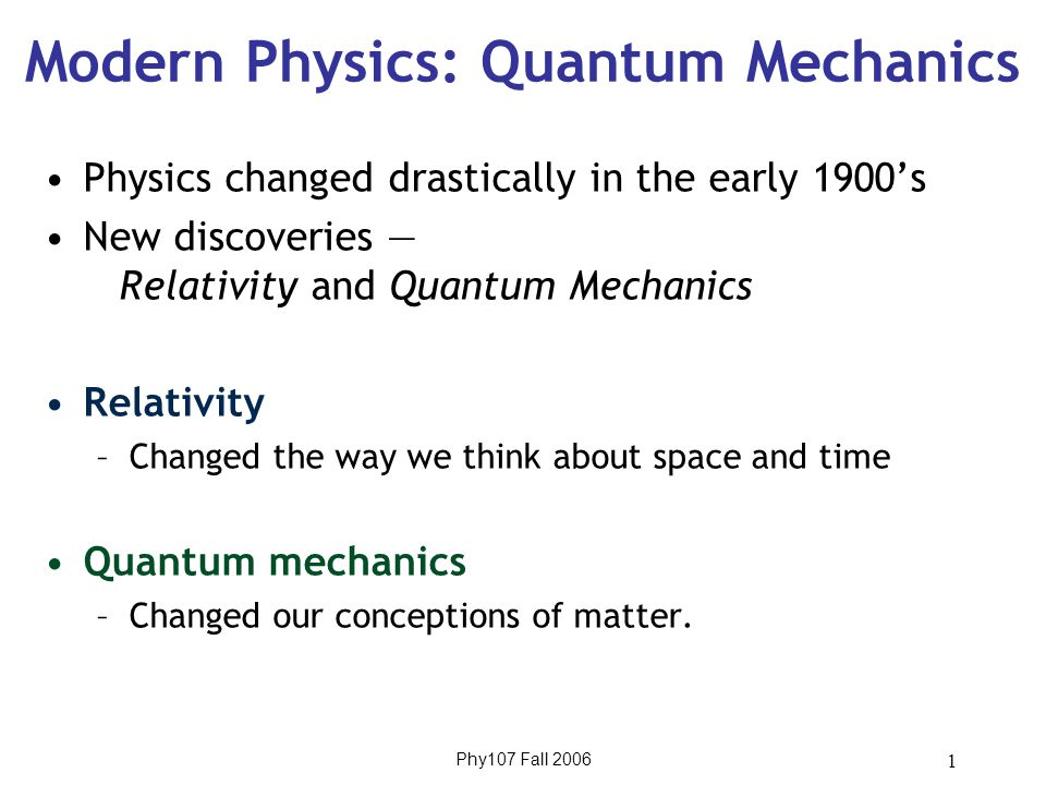 Phy107 Fall 2006 1 Modern Physics: Quantum Mechanics Physics changed drastically in the early 1900's New discoveries — Relativity and Quantum Mechanics Relativity –Changed the way we think about space and time Quantum mechanics –Changed our conceptions of matter.