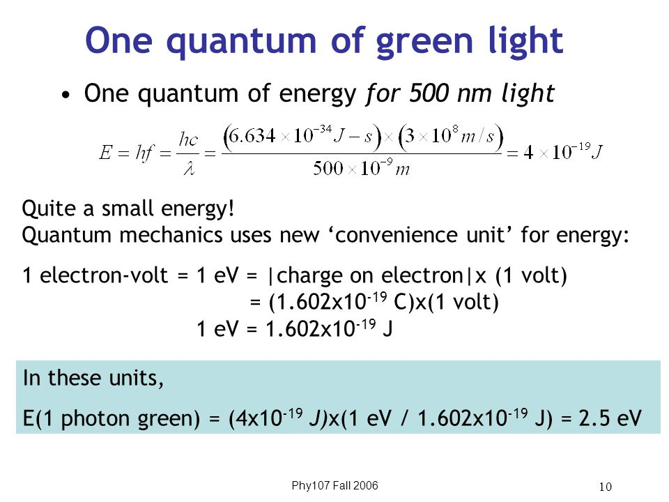 Phy107 Fall 2006 10 One quantum of green light One quantum of energy for 500 nm light Quite a small energy! Quantum mechanics uses new 'convenience un