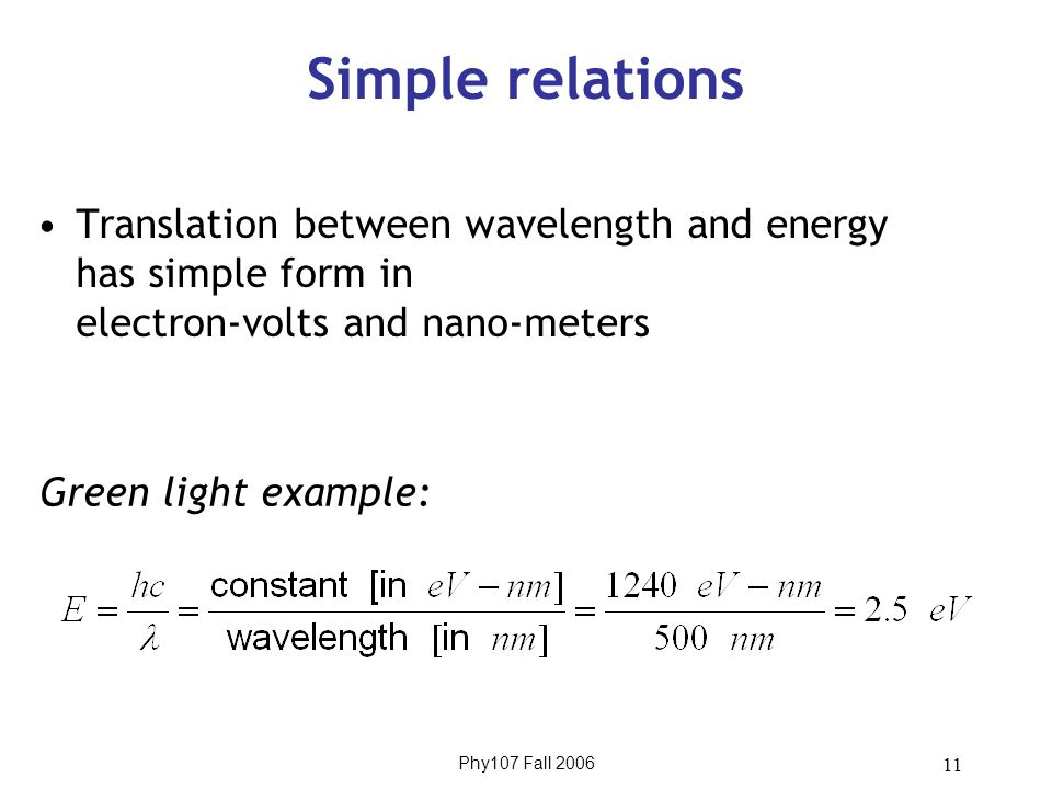 Phy107 Fall 2006 11 Simple relations Translation between wavelength and energy has simple form in electron-volts and nano-meters Green light example: