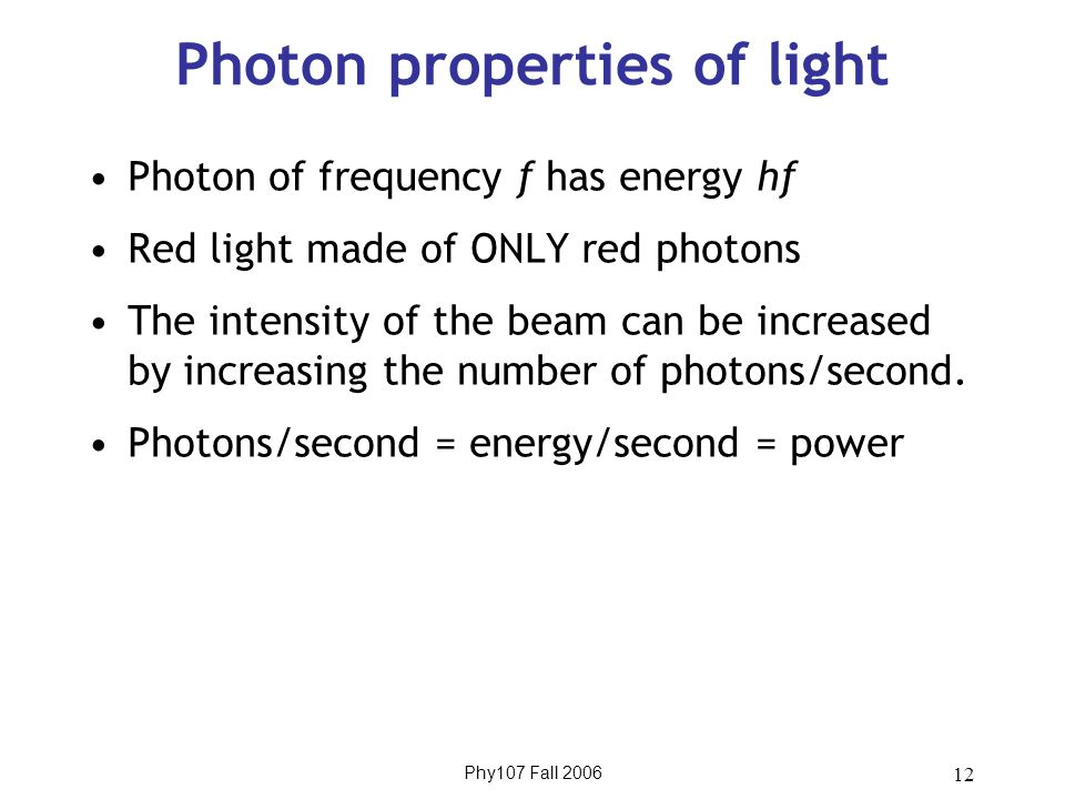 Phy107 Fall 2006 12 Photon properties of light Photon of frequency f has energy hf Red light made of ONLY red photons The intensity of the beam can be increased by increasing the number of photons/second.