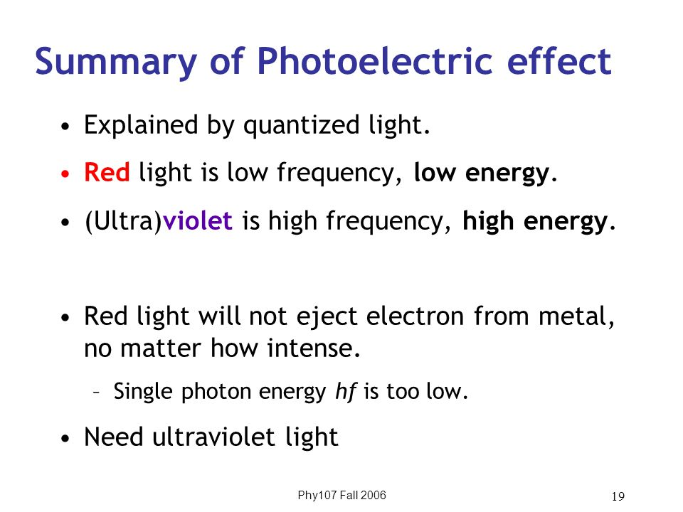 Phy107 Fall 2006 19 Summary of Photoelectric effect Explained by quantized light.