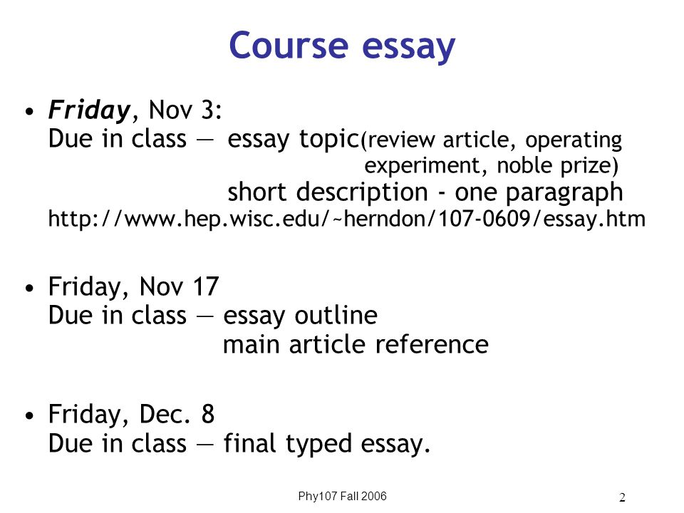 Phy107 Fall 2006 2 Course essay Friday, Nov 3: Due in class — essay topic (review article, operating experiment, noble prize) short description - one paragraph http://www.hep.wisc.edu/~herndon/107-0609/essay.htm Friday, Nov 17 Due in class — essay outline main article reference Friday, Dec.