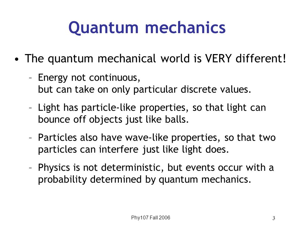Phy107 Fall 2006 3 Quantum mechanics The quantum mechanical world is VERY different.