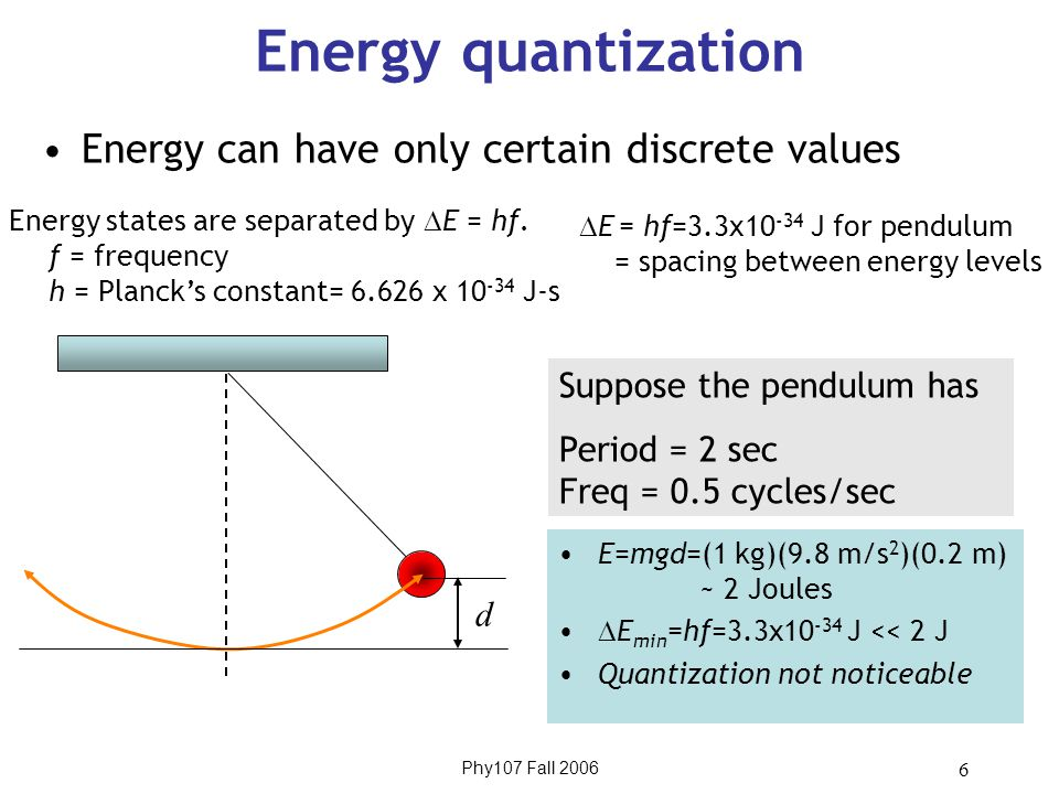 Phy107 Fall 2006 6 Energy quantization Energy can have only certain discrete values Energy states are separated by  E = hf.
