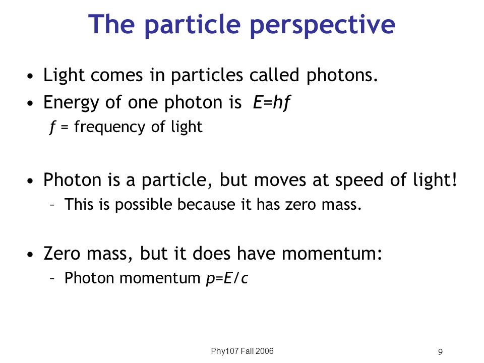 Phy107 Fall 2006 9 The particle perspective Light comes in particles called photons. Energy of one photon is E=hf f = frequency of light Photon is a p