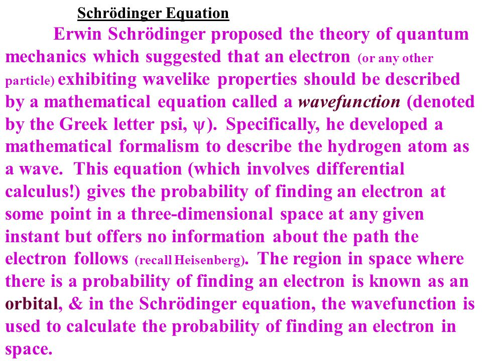 Schrödinger Equation Erwin Schrödinger proposed the theory of quantum mechanics which suggested that an electron (or any other particle) exhibiting wa