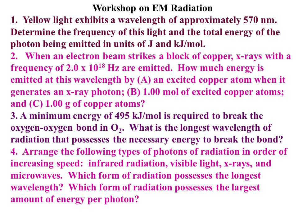 Workshop on EM Radiation 1. Yellow light exhibits a wavelength of approximately 570 nm. Determine the frequency of this light and the total energy of