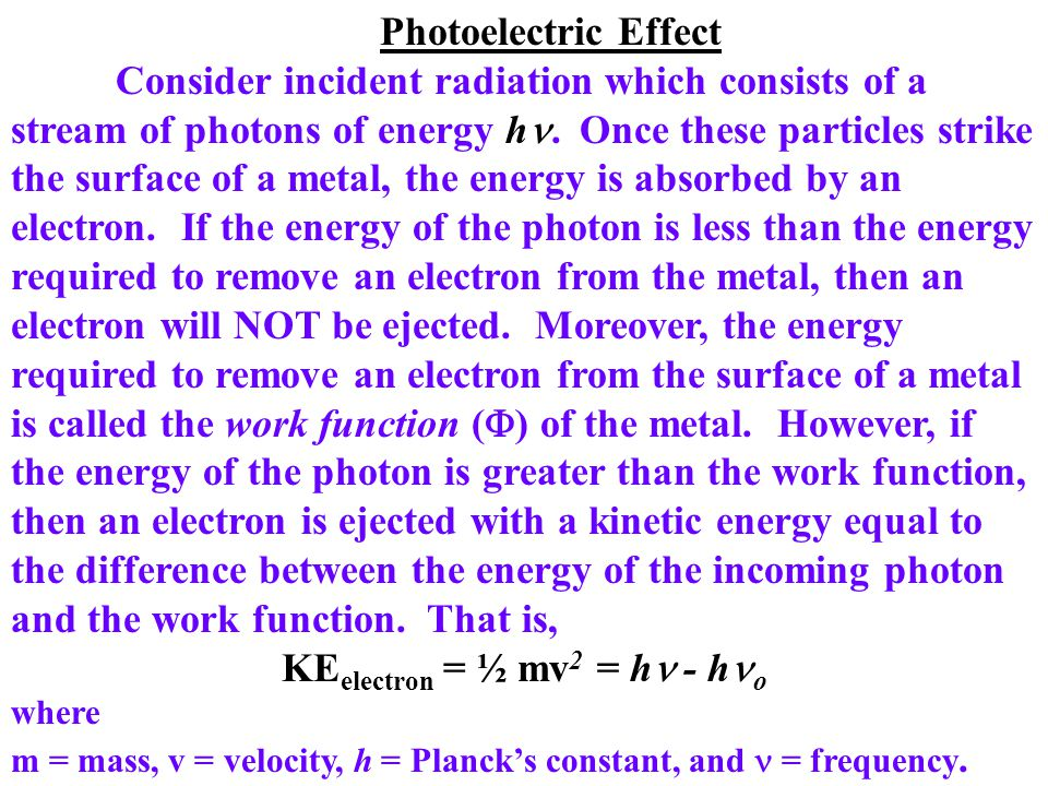 Photoelectric Effect Consider incident radiation which consists of a stream of photons of energy h. Once these particles strike the surface of a metal