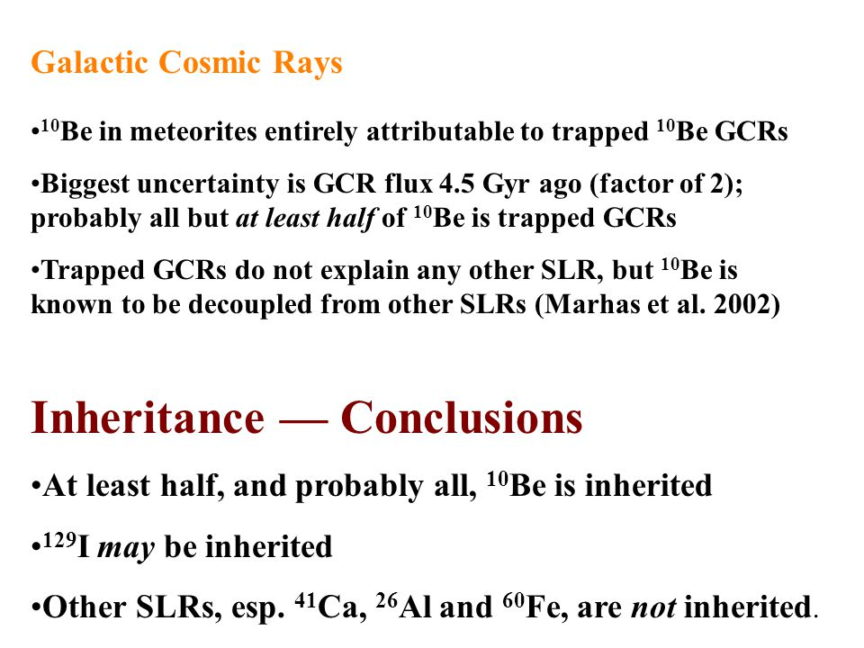 Galactic Cosmic Rays 10 Be in meteorites entirely attributable to trapped 10 Be GCRs Biggest uncertainty is GCR flux 4.5 Gyr ago (factor of 2); probably all but at least half of 10 Be is trapped GCRs Trapped GCRs do not explain any other SLR, but 10 Be is known to be decoupled from other SLRs (Marhas et al.