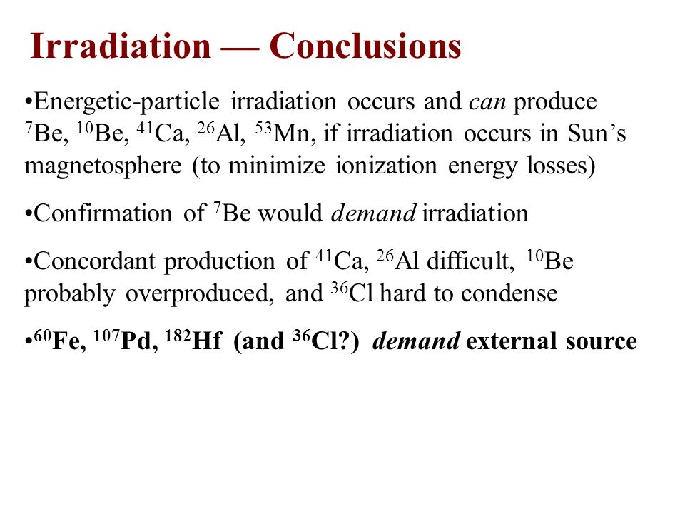 Irradiation –– Conclusions Energetic-particle irradiation occurs and can produce 7 Be, 10 Be, 41 Ca, 26 Al, 53 Mn, if irradiation occurs in Sun's magnetosphere (to minimize ionization energy losses) Confirmation of 7 Be would demand irradiation Concordant production of 41 Ca, 26 Al difficult, 10 Be probably overproduced, and 36 Cl hard to condense 60 Fe, 107 Pd, 182 Hf (and 36 Cl ) demand external source