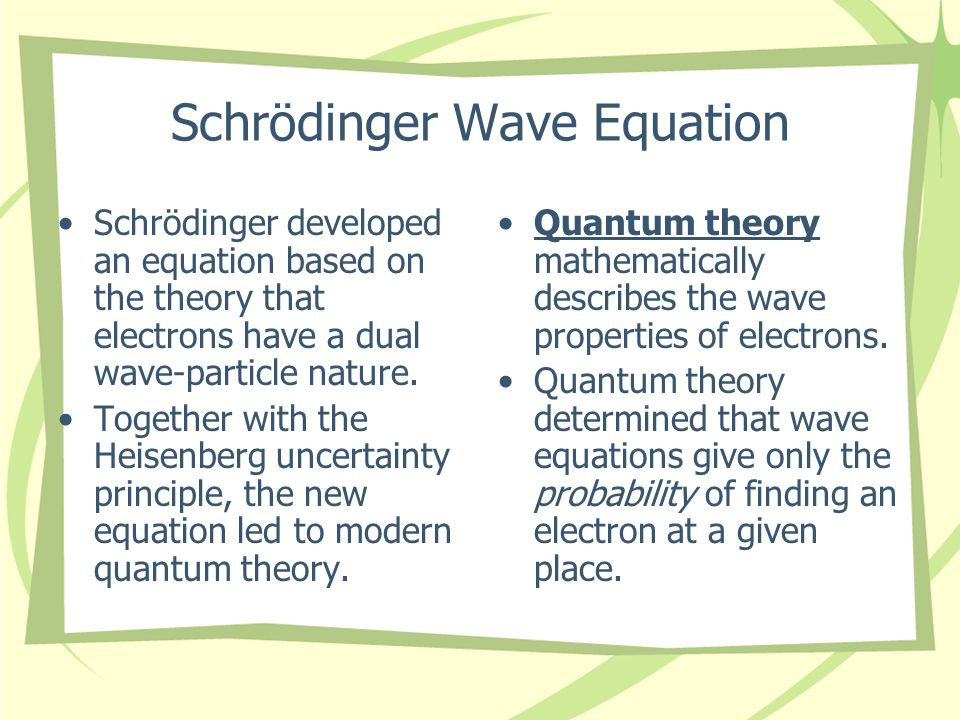 Schrödinger Wave Equation Schrödinger developed an equation based on the theory that electrons have a dual wave-particle nature.