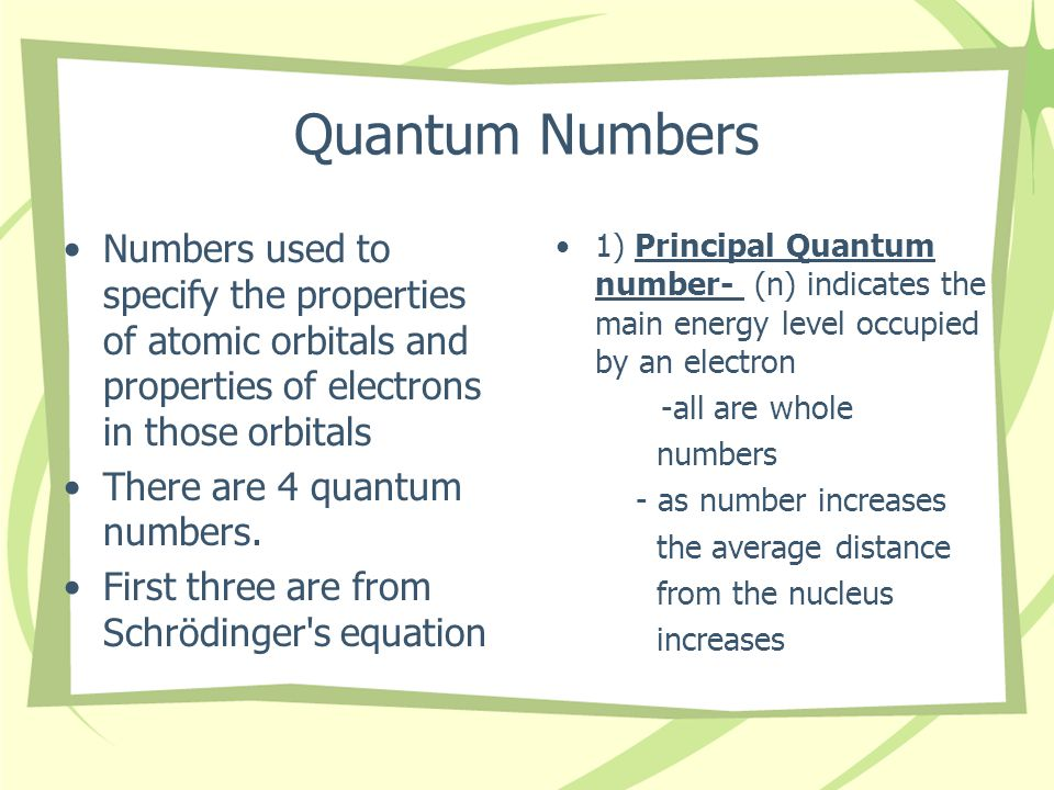 Quantum Numbers Numbers used to specify the properties of atomic orbitals and properties of electrons in those orbitals There are 4 quantum numbers.