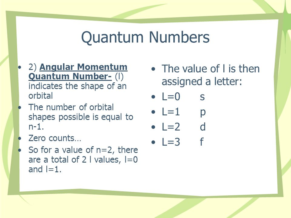 Quantum Numbers 2) Angular Momentum Quantum Number- (l) indicates the shape of an orbital The number of orbital shapes possible is equal to n-1.