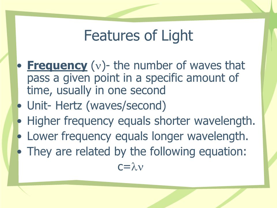 Features of Light Frequency ( )- the number of waves that pass a given point in a specific amount of time, usually in one second Unit- Hertz (waves/second) Higher frequency equals shorter wavelength.