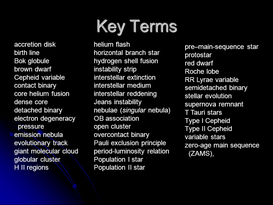 Key Terms accretion disk birth line Bok globule brown dwarf Cepheid variable contact binary core helium fusion dense core detached binary electron degeneracy pressure emission nebula evolutionary track giant molecular cloud globular cluster H II regions helium flash horizontal branch star hydrogen shell fusion instability strip interstellar extinction interstellar medium interstellar reddening Jeans instability nebulae (singular nebula) OB association open cluster overcontact binary Pauli exclusion principle period-luminosity relation Population I star Population II star pre–main-sequence star protostar red dwarf Roche lobe RR Lyrae variable semidetached binary stellar evolution supernova remnant T Tauri stars Type I Cepheid Type II Cepheid variable stars zero-age main sequence (ZAMS),