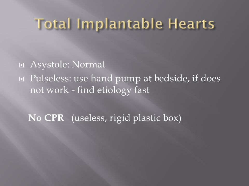  Asystole: Normal  Pulseless: use hand pump at bedside, if does not work - find etiology fast No CPR (useless, rigid plastic box)