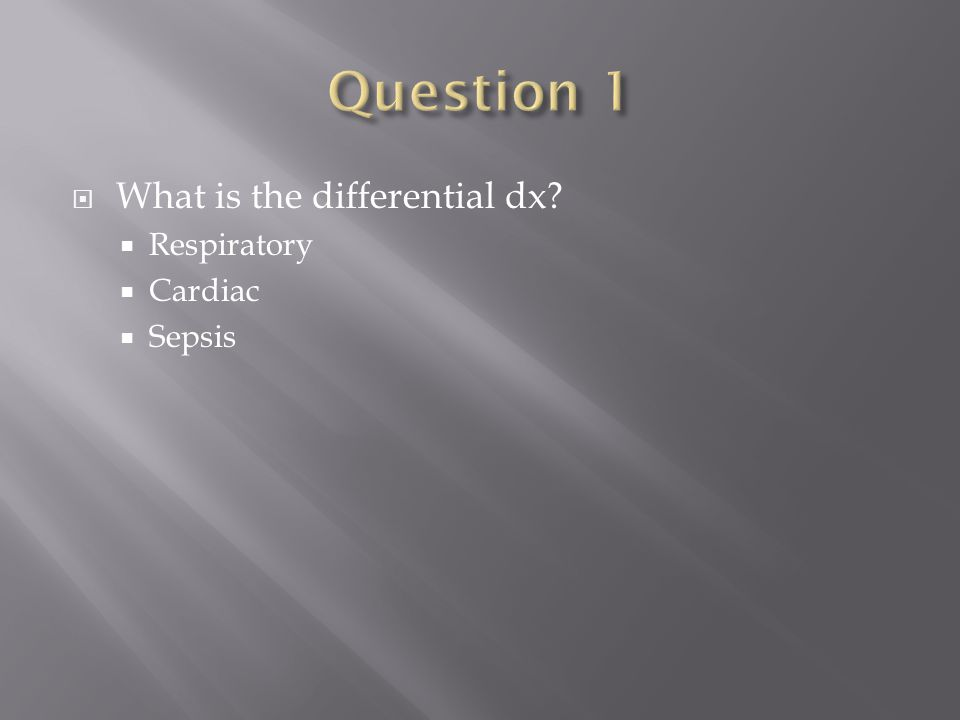  What is the differential dx  Respiratory  Cardiac  Sepsis