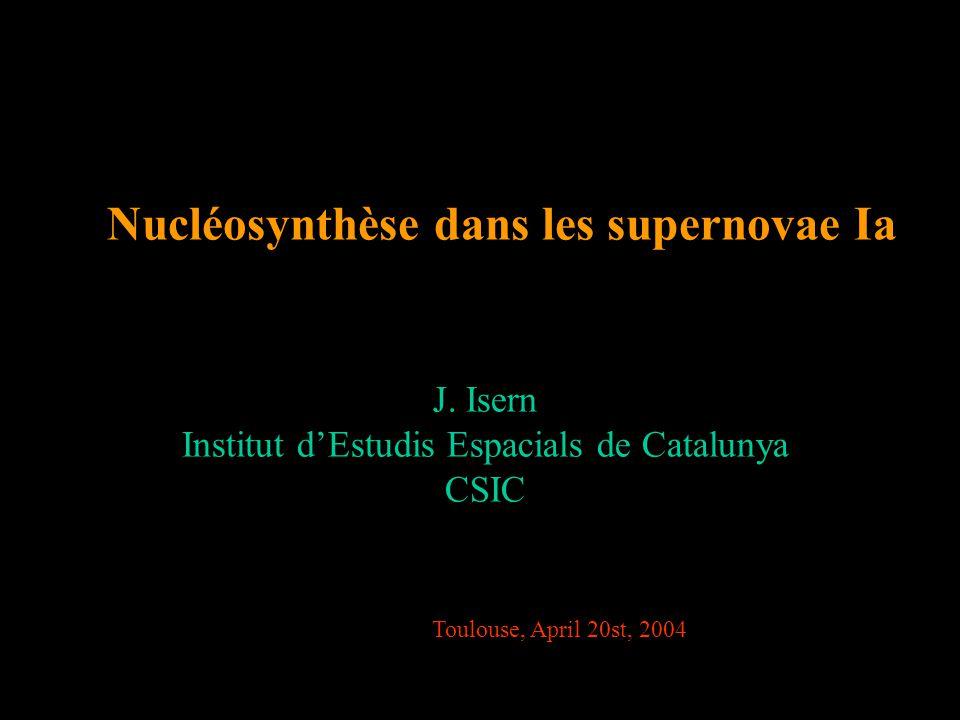 Nucléosynthèse dans les supernovae Ia J. Isern Institut d'Estudis Espacials de Catalunya CSIC Toulouse, April 20st, 2004