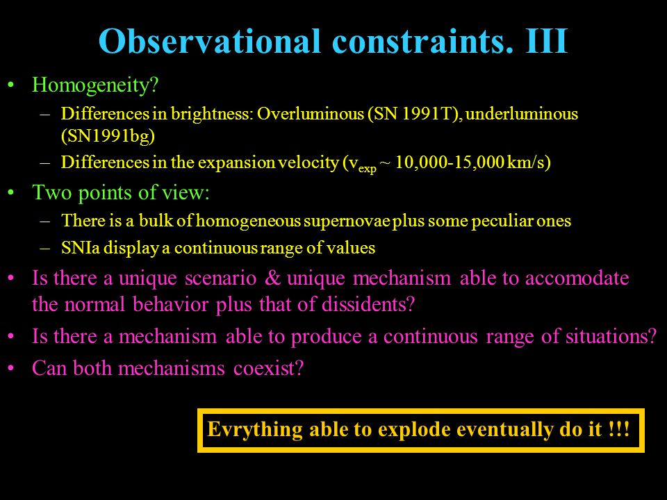 Observational constraints. III Homogeneity? –Differences in brightness: Overluminous (SN 1991T), underluminous (SN1991bg) –Differences in the expansio