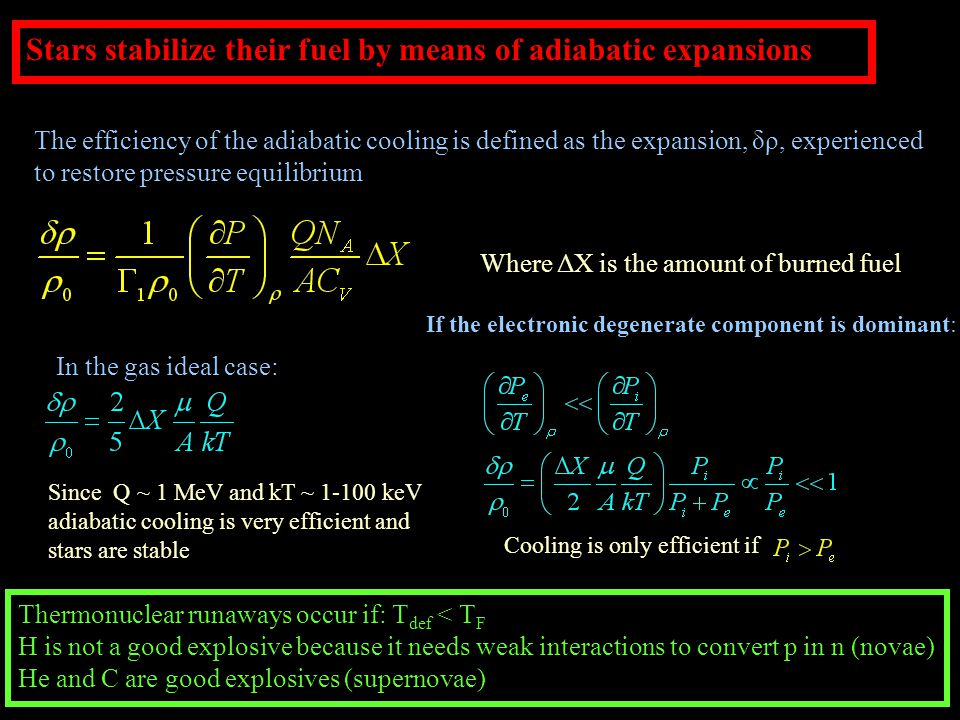 Stars stabilize their fuel by means of adiabatic expansions The efficiency of the adiabatic cooling is defined as the expansion, δρ, experienced to restore pressure equilibrium In the gas ideal case: Since Q ~ 1 MeV and kT ~ 1-100 keV adiabatic cooling is very efficient and stars are stable Where ΔX is the amount of burned fuel If the electronic degenerate component is dominant: Cooling is only efficient if Thermonuclear runaways occur if: T def < T F H is not a good explosive because it needs weak interactions to convert p in n (novae) He and C are good explosives (supernovae)