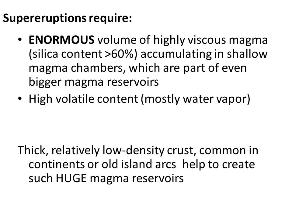Supereruptions require: ENORMOUS volume of highly viscous magma (silica content >60%) accumulating in shallow magma chambers, which are part of even bigger magma reservoirs High volatile content (mostly water vapor) Thick, relatively low-density crust, common in continents or old island arcs help to create such HUGE magma reservoirs