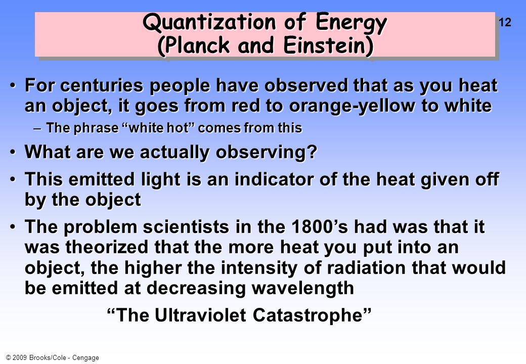 12 © 2009 Brooks/Cole - Cengage Quantization of Energy (Planck and Einstein) For centuries people have observed that as you heat an object, it goes from red to orange-yellow to whiteFor centuries people have observed that as you heat an object, it goes from red to orange-yellow to white –The phrase white hot comes from this What are we actually observing What are we actually observing.