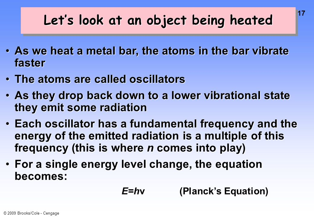17 © 2009 Brooks/Cole - Cengage Let's look at an object being heated As we heat a metal bar, the atoms in the bar vibrate fasterAs we heat a metal bar