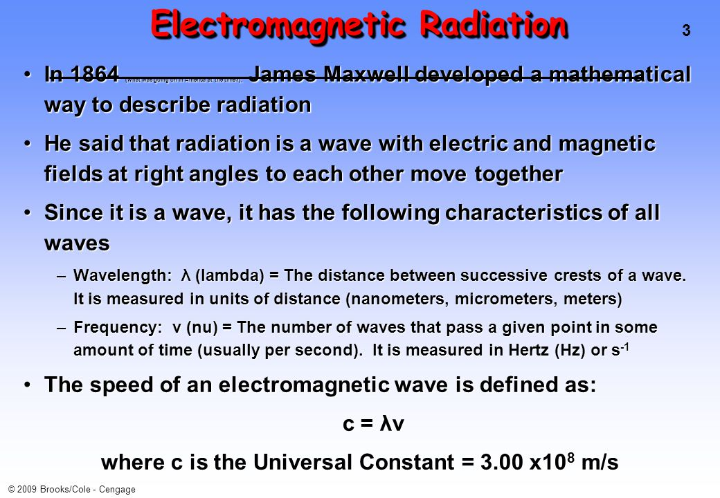 3 © 2009 Brooks/Cole - Cengage Electromagnetic Radiation In 1864 (what was going on in America at the time ), James Maxwell developed a mathematical way to describe radiationIn 1864 (what was going on in America at the time ), James Maxwell developed a mathematical way to describe radiation He said that radiation is a wave with electric and magnetic fields at right angles to each other move togetherHe said that radiation is a wave with electric and magnetic fields at right angles to each other move together Since it is a wave, it has the following characteristics of all wavesSince it is a wave, it has the following characteristics of all waves –Wavelength: λ (lambda) = The distance between successive crests of a wave.