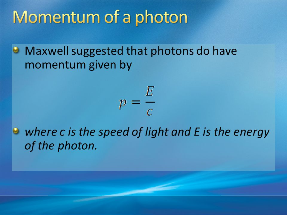 Maxwell suggested that photons do have momentum given by where c is the speed of light and E is the energy of the photon.