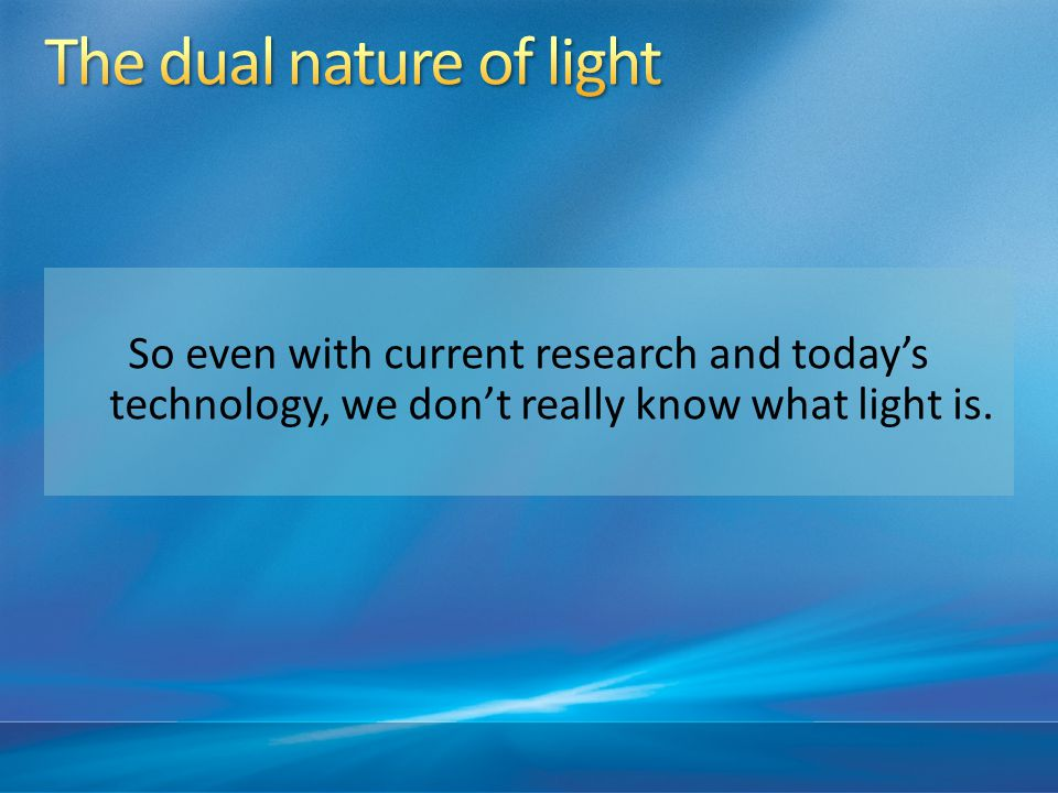 So even with current research and today's technology, we don't really know what light is.