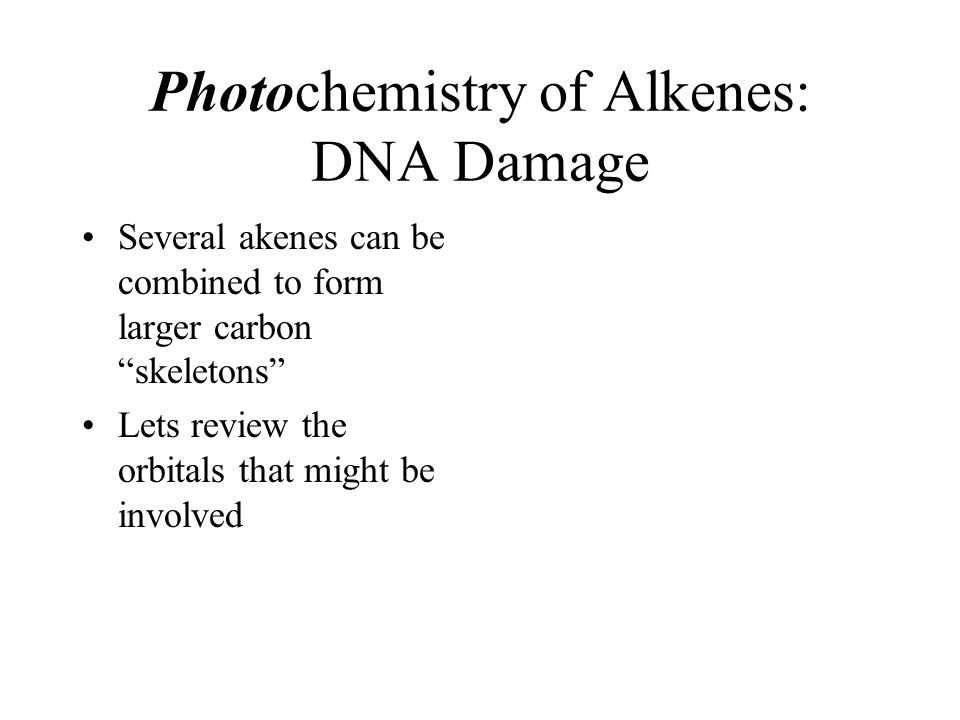 "Photochemistry of Alkenes: DNA Damage Several akenes can be combined to form larger carbon ""skeletons"" Lets review the orbitals that might be involved"