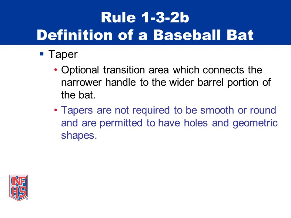 Rule 1-3-2b Definition of a Baseball Bat  Taper Optional transition area which connects the narrower handle to the wider barrel portion of the bat.