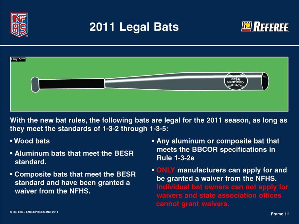 Legal Bats for the 2011 Season  Solid wood bats;  Aluminum bats that meet the Ball Exit Speed Ratio (BESR) performance standard; That includes aluminum barrel bats with composite handles  Composite bats that meet the Ball Exit Speed Ratio (BESR) performance standard and have been re-tested and granted a waiver from the NFHS (see list on the NFHS Website http://www.nfhs.org/content.aspx?id=4155).