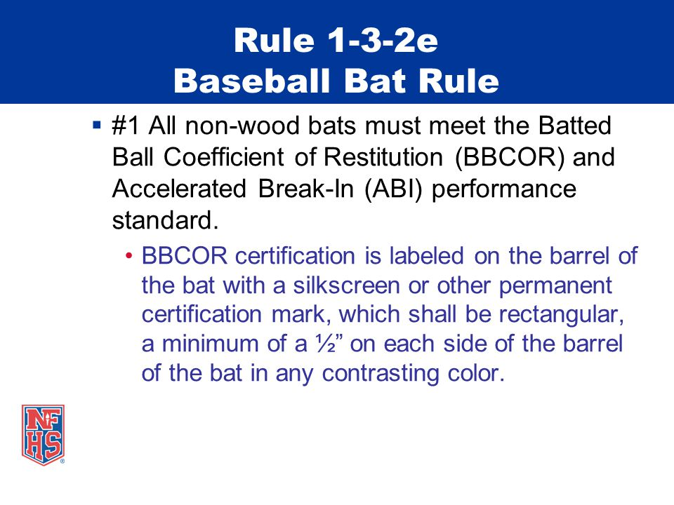 Rule 1-3-2e Baseball Bat Rule  #1 All non-wood bats must meet the Batted Ball Coefficient of Restitution (BBCOR) and Accelerated Break-In (ABI) performance standard.