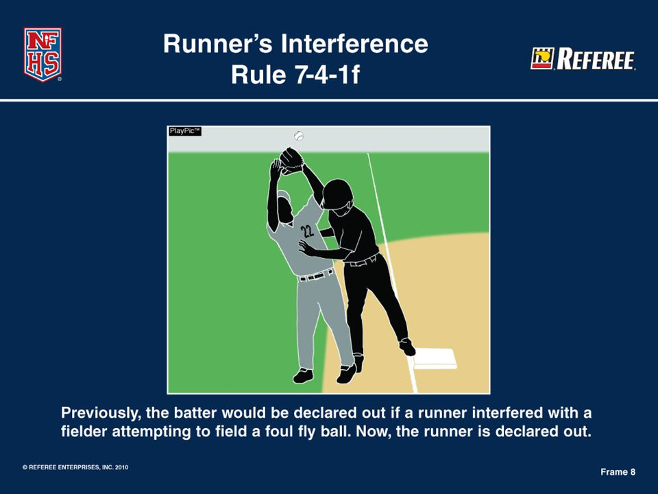 Rule 7-4-1f Batter is Out Rule Change Runner's Interference … any member of the offensive team or coach other than the runner(s) interferes with a fielder who is attempting to field a foul fly ball.  Rationale: This rule change clarifies the responsibility of the runner and will have the runner, not the batter, declared out for the runner's interference.