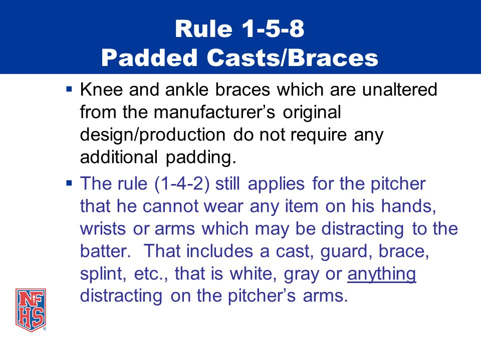 Rule 1-5-8 Padded Casts/Braces  Knee and ankle braces which are unaltered from the manufacturer's original design/production do not require any additional padding.