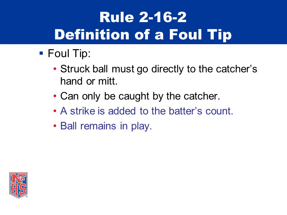 Rule 2-16-2 Definition of a Foul Tip  Foul Tip: Struck ball must go directly to the catcher's hand or mitt.