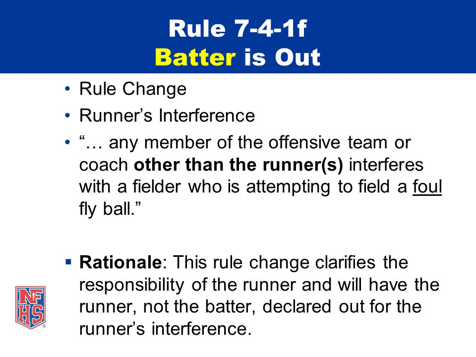 Rule 7-4-1f Batter is Out Rule Change Runner's Interference … any member of the offensive team or coach other than the runner(s) interferes with a fielder who is attempting to field a foul fly ball.  Rationale: This rule change clarifies the responsibility of the runner and will have the runner, not the batter, declared out for the runner's interference.
